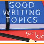 Good Writing Topics for Kids