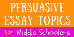Persuasive Essay Topics for Middle School