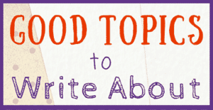 30 Good Topics to Write About